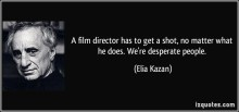 quote-a-film-director-has-to-get-a-shot-no-matter-what-he-does-we-re-desperate-people-elia-kazan-99401
